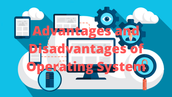 Advantages and Disadvantages of Operating System